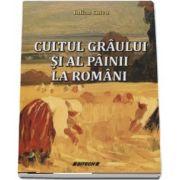 Cultul graului si al painii la romani de Iulian Chivu - Editia a III-a