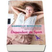 Dependent de spirit. O cale radicala pentru a descoperi iubirea de sine si miracolele de Gabrielle Bernstein (Editie revizuita)