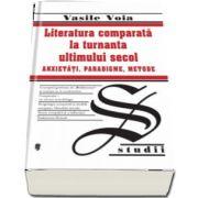 Literatura comparata la turnanta ultimului secol. Anxietati, Paradigme, Metode de Vasile Voia