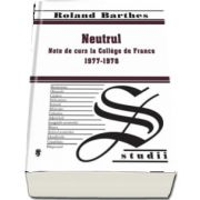 Neutrul - Note de curs la College de France 1977-1978 de Roland Barthes