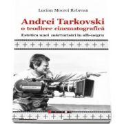 Andrei Tarkovski o teodicee cinematografica. Estetica unei marturisiri in alb-negru de Lucian Mocrei Rebrean