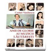 Anii de glorie ai muzicii lautaresti de Costel Vasilescu