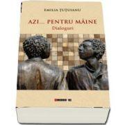 Azi... pentru maine - Dialoguri de Emilia Tutuianu
