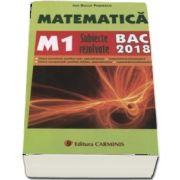 Bac 2018. Matematica (M1) bacalaureat 2018. Subiecte rezolvate de Ion Bucur Popescu