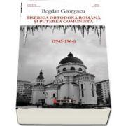 Biserica Ortodoxa Romana si puterea comunista (1945-1964) de Bogdan Georgescu
