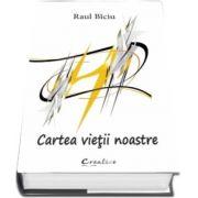 Cartea vietii noastre de Raul Biciu
