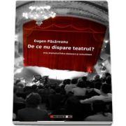 De ce nu dispare teatrul? de Eugen Pasareanu