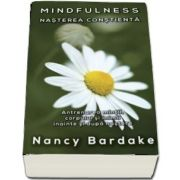 Mindfulness - Nasterea constienta. Antrenarea mintii, corpului si inimii inainte si dupa nastere de Nancy Bardake