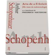 Arta de a fi fericit. Mic tratat de eudemonologie de Arthur Schopenhauer - Cu o introducere de Friedrich Nietzsche