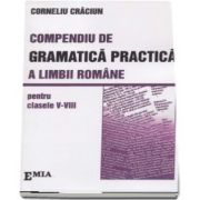 Compendiu de Gramatica Practica a limbii romane pentru clasele V-VIII de Corneliu Craciun
