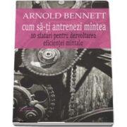 Cum sa-ti antrenezi mintea. 10 sfaturi pentru dezvoltarea eficientei mintale de Arnold Bennett - Traducere si studiu introductiv de Lucian Pricop, editia a II-a, revizuita