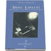 Dinu Lipatti - Amintirile unei mame indurerate de Anna Lipatti