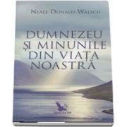 Dumnezeu si minunile din viata noastra de Neale Donald Walsch (Editie revizuita)