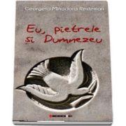 Eu, pietrele si Dumnezeu de Georgeta Minodora Resteman