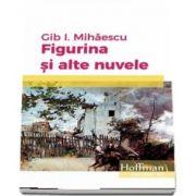 Figurina si alte nuvele de Gib I. Mihaescu
