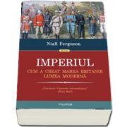 Imperiul. Cum a creat Marea Britanie lumea moderna de Niall Ferguson (Traducere de Cornelia Marinescu)