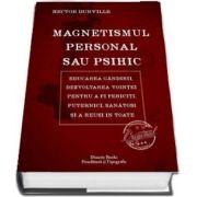 Magnetismul personal sau psihic - Educarea gandirii, dezvoltarea vointei pentru a fi fericiti, puternici, sanatosi si a reusi in toate de Hector Durville