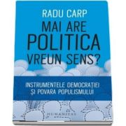 Mai are politica vreun sens? Instrumentele democratiei si povara populismului de Radu Carp
