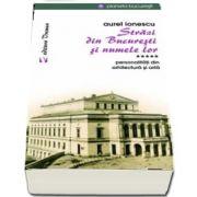 Strazi din Bucuresti si numele lor - Personalitati din arhitectura si arta de Aurel Ionescu