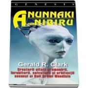 Anunnaki din Nibiru. Creatorii uitati ai omenirii, inrobitorii, salvatorii si arhitectii ascunsi ai Noii Ordini Mondiale - Gerald R. Clark