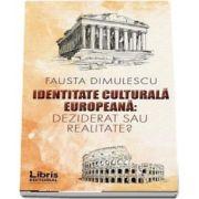 Identitate culturala europeana - Deziderat sau realitate? de Fausta Dimulescu
