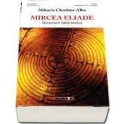 Mircea Eliade - Itinerare labirintice, prefata de Vasile Spiridon de Mihaela Chiribau Albu