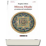 Mircea Eliade si misterul totalitatii de Bogdan Silion