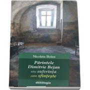 Parintele Dimitrie Bejan sau suferinta care sfinteste de Nicoleta Bolea