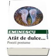 Atat de dulce... Poezii postume de Mihai Eminescu - Colectia Hoffman Clasic