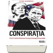 Conspiratia. Cum l-a ajutat Rusia pe Trump sa ajunga la Casa Alba de Luke Harding