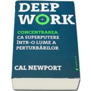 Deep Work. Concentrarea ca superputere intr-o lume a perturbarilor de Cal Newport