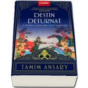 Destin deturnat - O istorie a lumii prin ochii Islamului de Tamim Ansary