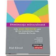 Dimineata miraculoasa - Cele sase obiceiuri care iti vor transforma viata inainte de 8 a. m. de Hal Elrod