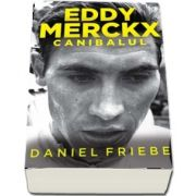 Eddy Merckx - Canibalul de Daniel Friebe