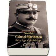 Generalul Gabriel Marinescu. Intre lege si faradelege de Aurelian Chistol