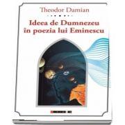 Ideea de Dumnezeu in poezia lui Eminescu de Theodor Damian