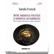 Intre moartea politicii si moartea lui Dumnezeu - Eseuri despre literatura, religie si politica de Sandu Frunza