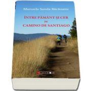 Intre Pamant si Cer pe Camino de Santiago de Manuela Sanda Bacaoanu