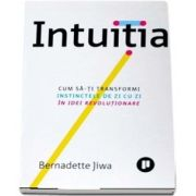 Intuitia. Cum sa-ti transformi instinctele de zi cu zi in idei revolutionare de Bernadette Jiwa