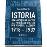 Istoria organizatiilor locale ale partidelor politice din judetul Ialomita - 1918-1937 de Valentin Gheorghe