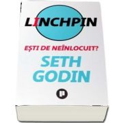 Linchpin. Esti de neinlocuit? de Seth Godin