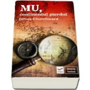 Mu, continentul pierdut de James Churchward (Editie originala, cu o introducere de David Hatcher Childress)