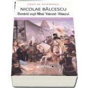 Romanii supt Mihai Voievod-Viteazul de Nicolae Balcescu (Colectia Carti de Patrimoniu)