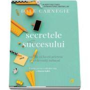 Secretele succesului. Cum sa va faceti prieteni si sa deveniti influent de Dale Carnegie - Editia a III-a revizuita