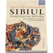 Sibiul veacului al XVI-lea. Randuirea unui oras transilvanean de Maria Pakucs Willcocks