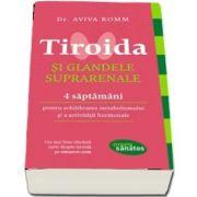 Tiroida si glandele suprarenale - 4 saptamani pentru echilibrarea metabolismului si activitatii hormonale de Aviva Romm