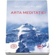 Arta Meditatiei. De ce sa meditezi? La ce anume? In ce fel? de Matthieu Ricard