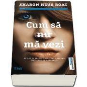 Cum sa (nu) ma vezi. Nu pot fi vazuta decat daca ascund cine sunt cu adevarat de Sharon Huss Roat