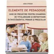 Elemente de pedagogie. Ghid de pregatire pentru examenul de titularizare si definitivare in invatamantul primar si prescolar - Aida Stoian