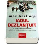Iadul dezlantuit. Al Doilea Razboi Mondial vazut de contemporani (1930-1945) de Max Hastings
